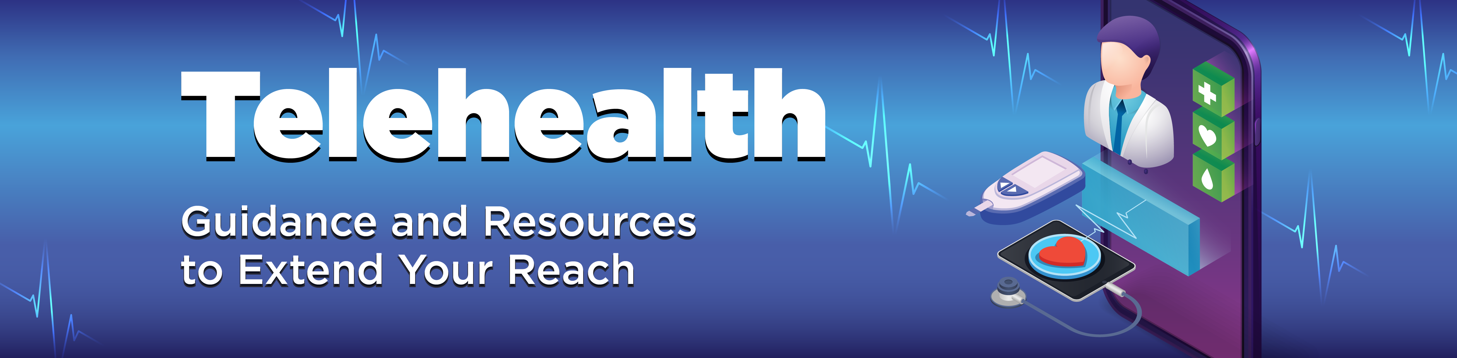 Telehealth: Guidance and Resources to Extend Your Reach